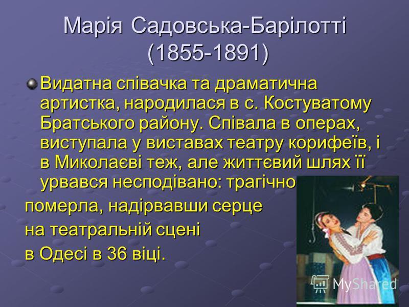 Марія Садовська-Барілотті (1855-1891) Видатна співачка та драматична артистка, народилася в с. Костуватому Братського району. Співала в операх, виступала у виставах театру корифеїв, і в Миколаєві теж, але життєвий шлях її урвався несподівано: трагічн