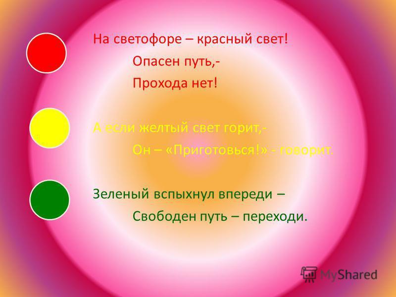 На светофоре – красный свет! Опасен путь,- Прохода нет! А если желтый свет горит,- Он – «Приготовься!» - говорит. Зеленый вспыхнул впереди – Свободен путь – переходи.