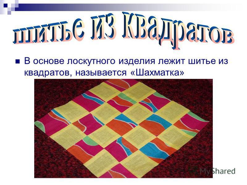В основе лоскутного изделия лежит шитье из квадратов, называется «Шахматка»