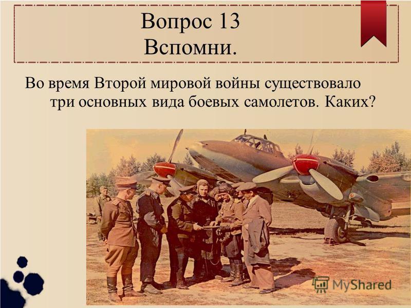 Вопрос 13 Вспомни. Во время Второй мировой войны существовало три основных вида боевых самолетов. Каких?