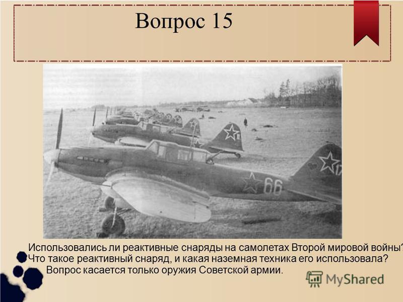 Вопрос 15 Использовались ли реактивные снаряды на самолетах Второй мировой войны? Что такое реактивный снаряд, и какая наземная техника его использовала? Вопрос касается только оружия Советской армии.