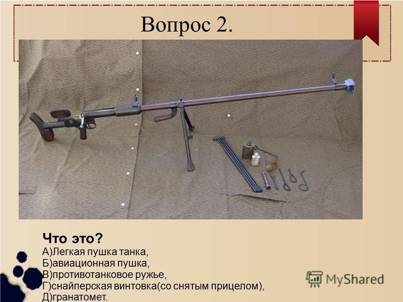 Вопрос 2. Что это? А)Легкая пушка танка, Б)авиационная пушка, В)противотанковое ружье, Г)снайперская винтовка(со снятым прицелом), Д)гранатомет.