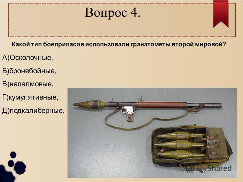 Вопрос 4. Какой тип боеприпасов использовали гранатометы второй мировой? А)Осколочные, Б)бронебойные, В)напалмовые, Г)кумулятивные, Д)подкалиберные.