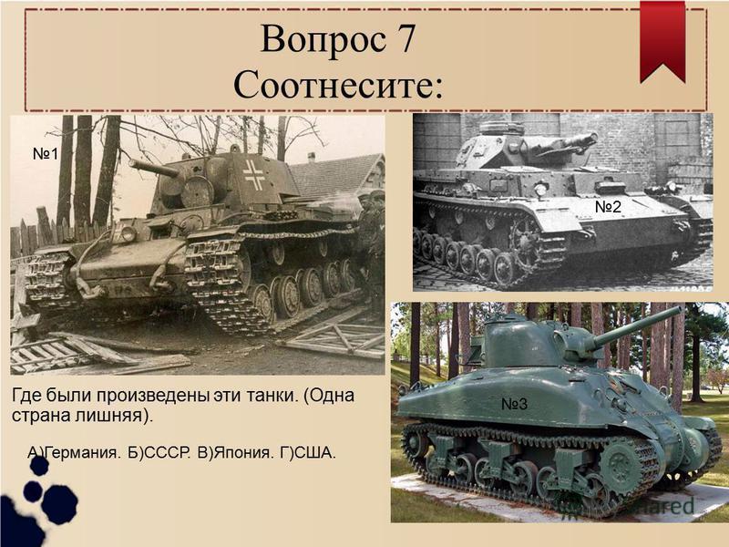 Вопрос 7 Соотнесите: 1 2 3 Где были произведены эти танки. (Одна страна лишняя). А)Германия. Б)СССР. В)Япония. Г)США.