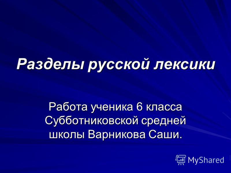 Разделы русской лексики Работа ученика 6 класса Субботниковской средней школы Варникова Саши.