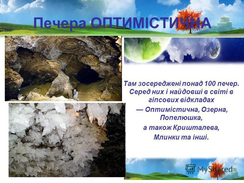 Печера ОПТИМІСТИЧНА Там зосереджені понад 100 печер. Серед них і найдовші в світі в гіпсових відкладах Оптимістична, Озерна, Попелюшка, а також Кришталева, Млинки та інші.