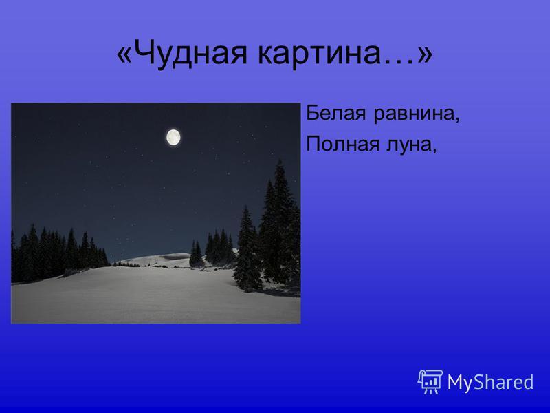 «Чудная картина…» Белая равнина, Полная луна,