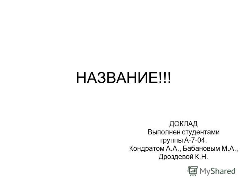 НАЗВАНИЕ!!! ДОКЛАД Выполнен студентами группы А-7-04: Кондратом А.А., Бабановым М.А., Дроздевой К.Н.