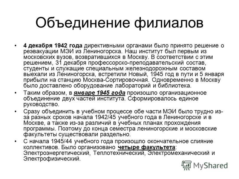 Объединение филиалов 4 декабря 1942 года директивными органами было принято решение о реэвакуации МЭИ из Лениногорска. Наш институт был первым из московских вузов, возвратившихся в Москву. В соответствии с этим решением, 31 декабря профессорско-препо