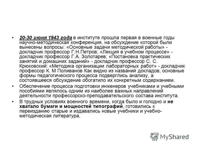 20-30 июня 1943 года в институте прошла первая в военные годы научно-методическая конференция, на обсуждение которой были вынесены вопросы: «Основные задачи методической работы» - докладчик профессор Г.Н.Петров; «Лекция в учебном процессе» - докладчи