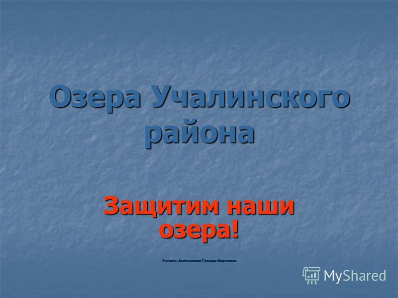 Озера Учалинского района Защитим наши озера! Учитель: Ахметьянова Гульдар Фаритовна