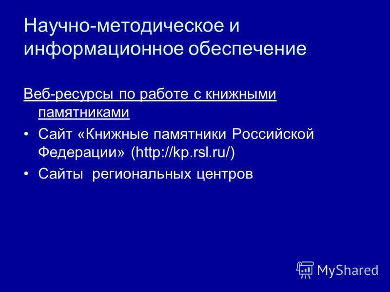 Научно-методическое и информационное обеспечение Веб-ресурсы по работе с книжными памятниками Сайт «Книжные памятники Российской Федерации» (http://kp.rsl.ru/) Сайты региональных центров
