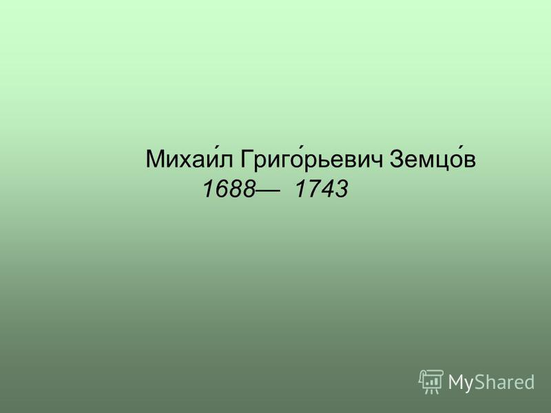 Михаи́л Григо́рьевич Земцо́в 1688 1743
