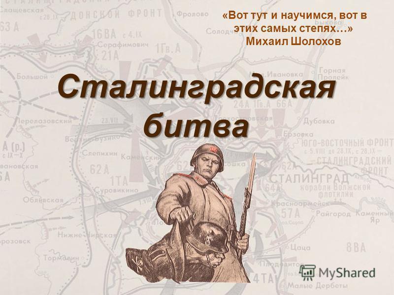 Сталинградская битва «Вот тут и научимся, вот в этих самых степях…» Михаил Шолохов