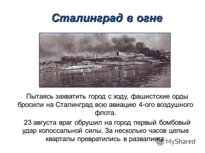 Пытаясь захватить город с ходу, фашистские орды бросили на Сталинград всю авиацию 4-ого воздушного флота. 23 августа враг обрушил на город первый бомбовый удар колоссальной силы. За несколько часов целые кварталы превратились в развалины. Сталинград