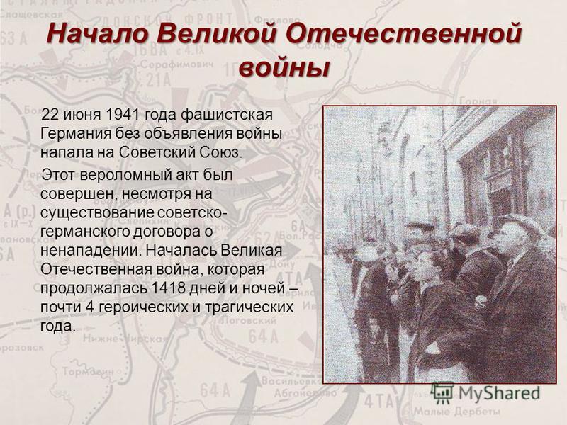 Начало Великой Отечественной войны 22 июня 1941 года фашистская Германия без объявления войны напала на Советский Союз. Этот вероломный акт был совершен, несмотря на существование советско- германского договора о ненападении. Началась Великая Отечест
