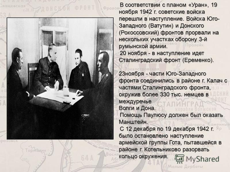 В соответствии с планом «Уран», 19 ноября 1942 г. советские войска перешли в наступление. Войска Юго- Западного (Ватутин) и Донского (Рокоссовский) фронтов прорвали на нескольких участках оборону 3-й румынской армии. В соответствии с планом «Уран», 1