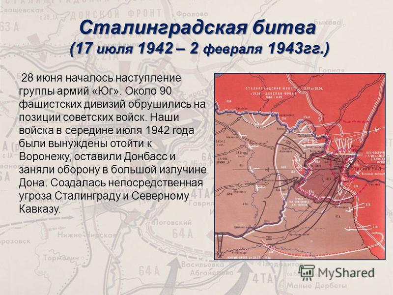 Сталинградская битва (17 июля 1942 – 2 февраля 1943 гг.) 28 июня началось наступление группы армий «Юг». Около 90 фашистских дивизий обрушились на позиции советских войск. Наши войска в середине июля 1942 года были вынуждены отойти к Воронежу, остави