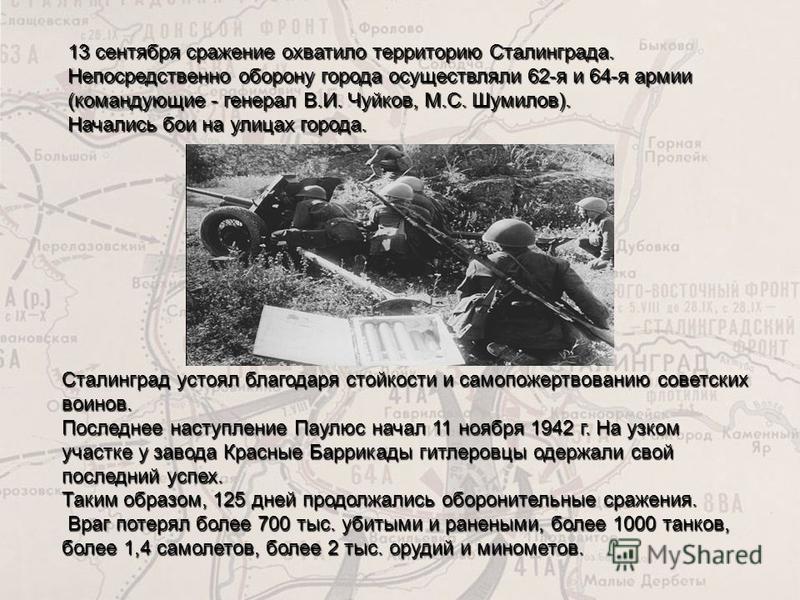 13 сентября сражение охватило территорию Сталинграда. Непосредственно оборону города осуществляли 62-я и 64-я армии (командующие - генерал В.И. Чуйков, М.С. Шумилов). Начались бои на улицах города. Сталинград устоял благодаря стойкости и самопожертво