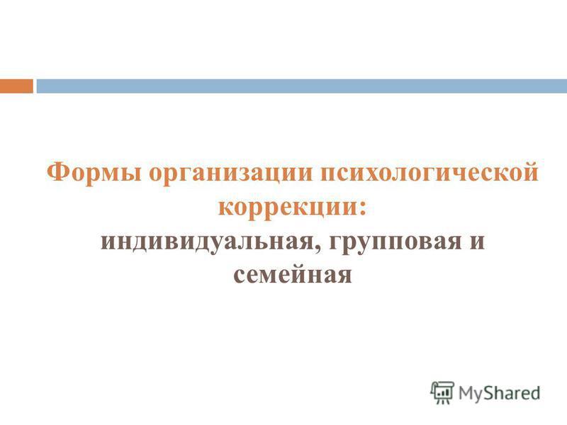 Формы организации психологической коррекции: индивидуальная, групповая и семейная