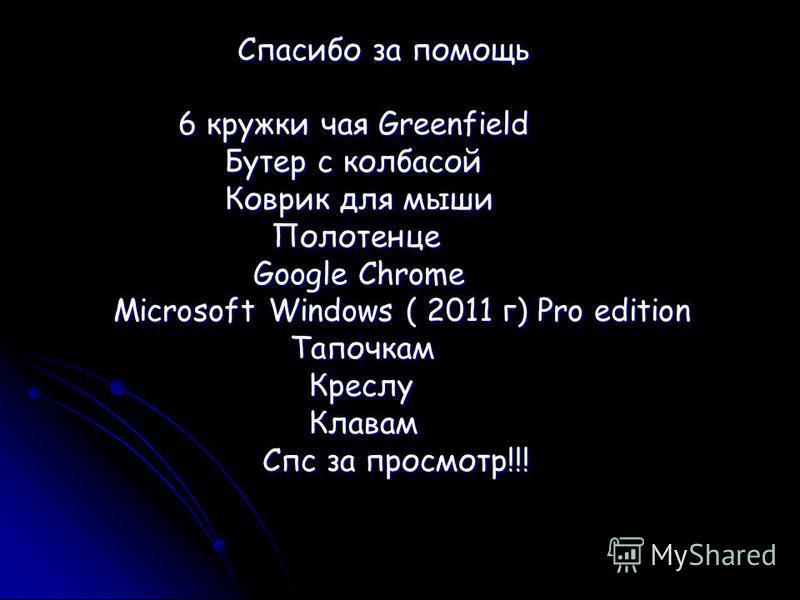 Спасибо за помощь Спасибо за помощь 6 кружки чая Greenfield 6 кружки чая Greenfield Бутер с колбасой Бутер с колбасой Коврик для мыши Коврик для мыши Полотенце Полотенце Google Chrome Google Chrome Microsoft Windows ( 2011 г) Pro edition Microsoft Wi