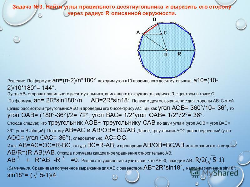 . Задача 3. Найти углы правильного десятиугольника и выразить его сторону через радиус R описанной окружности. Решение. По формуле an=(n-2)/n*180° находим угол а 10 правильного десятиугольника: а 10=(10- 2)/10*180°= 144°. Пусть АВ- сторона правильног