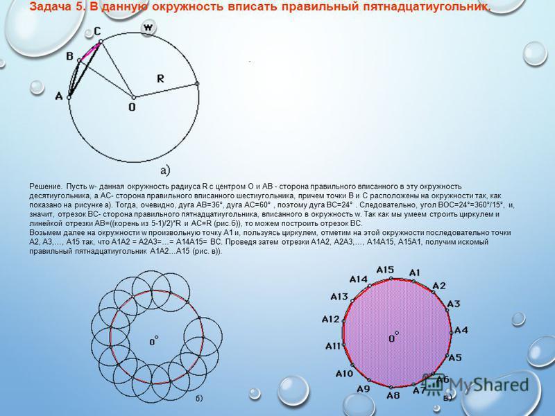 . Задача 5. В данную окружность вписать правильный пятнадцатиугольник. Решение. Пусть w- данная окружность радиуса R с центром O и АВ - сторона правильного вписанного в эту окружность десятиугольника, а АС- сторона правильного вписанного шестиугольни