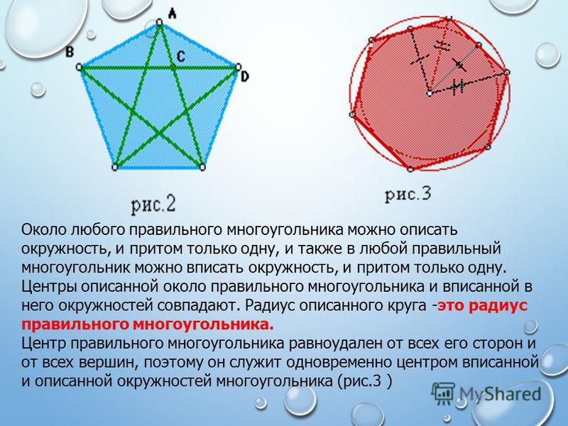Около любого правильного многоугольника можно описать окружность, и притом только одну, и также в любой правильный многоугольник можно вписать окружность, и притом только одну. Центры описанной около правильного многоугольника и вписанной в него окру