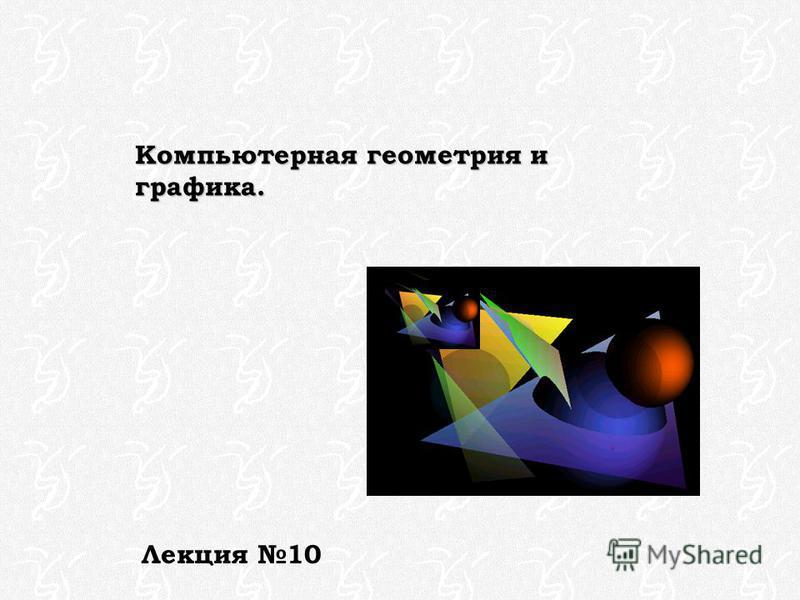 Компьютерная геометрия и графика. Лекция 10