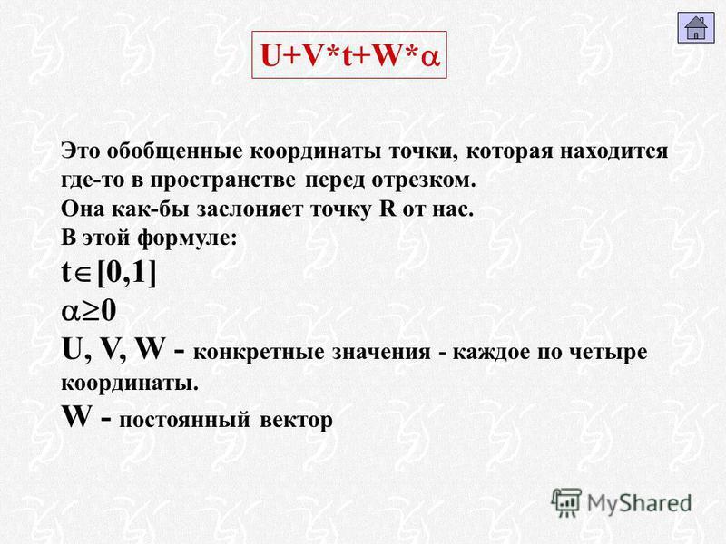 Это обобщенные координаты точки, которая находится где-то в пространстве перед отрезком. Она как-бы заслоняет точку R от нас. В этой формуле: t [0,1] 0 U, V, W - конкретные значения - каждое по четыре координаты. W - постоянный вектор U+V*t+W*