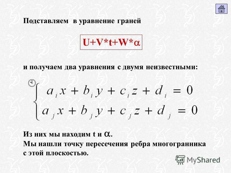 Подставляем в уравнение граней и получаем два уравнения с двумя неизвестными: Из них мы находим t и. Мы нашли точку пересечения ребра многогранника с этой плоскостью. U+V*t+W*