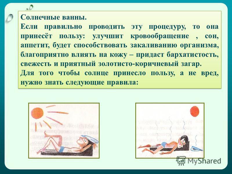 Солнечные ванны. Если правильно проводить эту процедуру, то она принесёт пользу: улучшит кровообращение, сон, аппетит, будет способствовать закаливанию организма, благоприятно влиять на кожу – придаст бархатистость, свежесть и приятный золотисто-кори