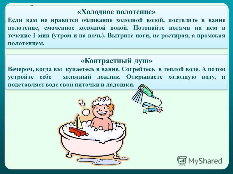 «Холодное полотенце» Если вам не нравится обливание холодной водой, постелите в ванне полотенце, смоченное холодной водой. Потопайте ногами на нем в течение 1 мин (утром и на ночь). Вытрите ноги, не растирая, а промокая полотенцем. «Холодное полотенц