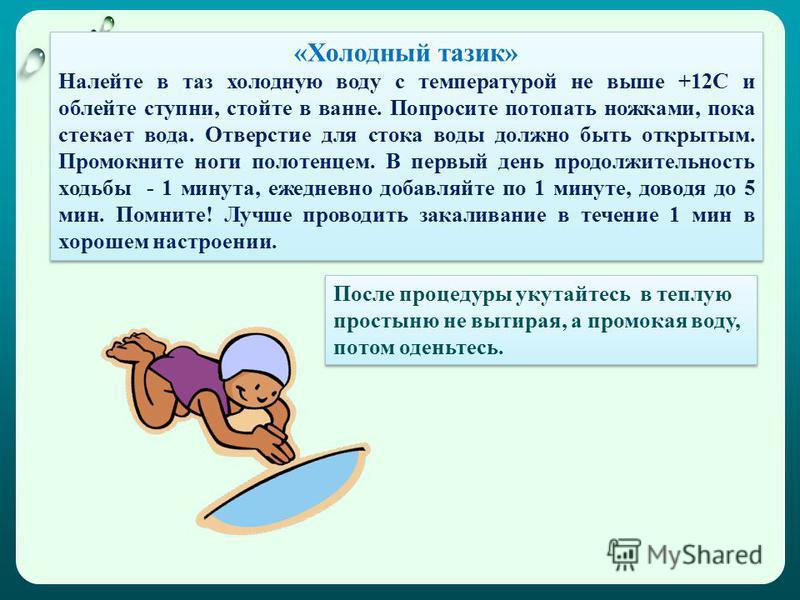 «Холодный тазик» Налейте в таз холодную воду с температурой не выше +12С и облейте ступни, стойте в ванне. Попросите потопать ножками, пока стекает вода. Отверстие для стока воды должно быть открытым. Промокните ноги полотенцем. В первый день продолж