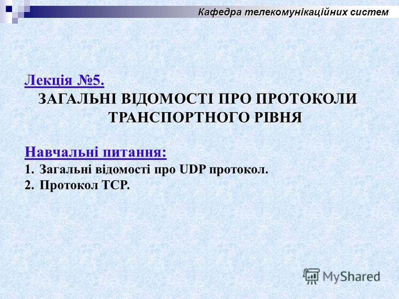 Кафедра телекомунікаційних систем Лекція 5. ЗАГАЛЬНІ ВІДОМОСТІ ПРО ПРОТОКОЛИ ТРАНСПОРТНОГО РІВНЯ Навчальні питания: 1.Загальні відомості про UDP протокол. 2. Протокол TCP.