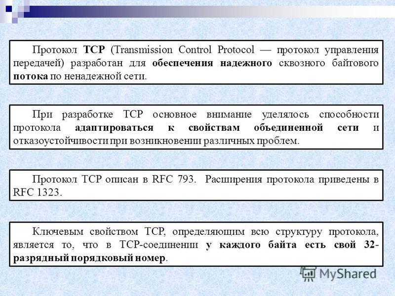 Протокол TCP (Transmission Control Protocol протокол управления передачей) разработан для обеспечения надежного сквозного байтового потока по ненадежной сети. При разработке TCP основное внимание уделялось способности протокола адаптироваться к свойс