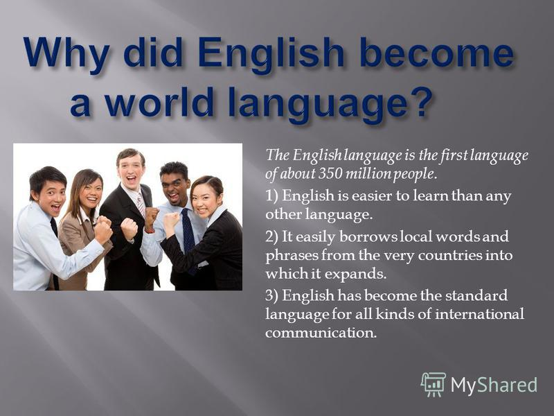 The English language is the first language of about 350 million people. 1) English is easier to learn than any other language. 2) It easily borrows local words and phrases from the very countries into which it expands. 3) English has become the stand