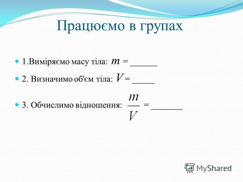 Працюємо в групах 1.Виміряємо масу тіла: m = ______ 2. Визначимо об'єм тіла: V = _____ 3. Обчислимо відношення: = _______