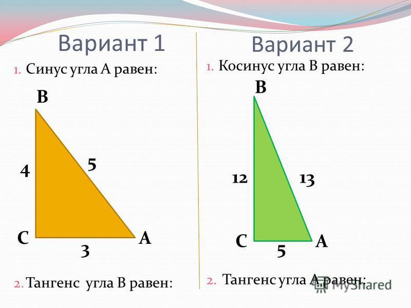 Вариант 1 1. Синус угла А равен: 2. Тангенс угла В равен: 1. Косинус угла В равен: 2. Тангенс угла А равен: Вариант 2 А В С 4 5 3 А В С 1213 5