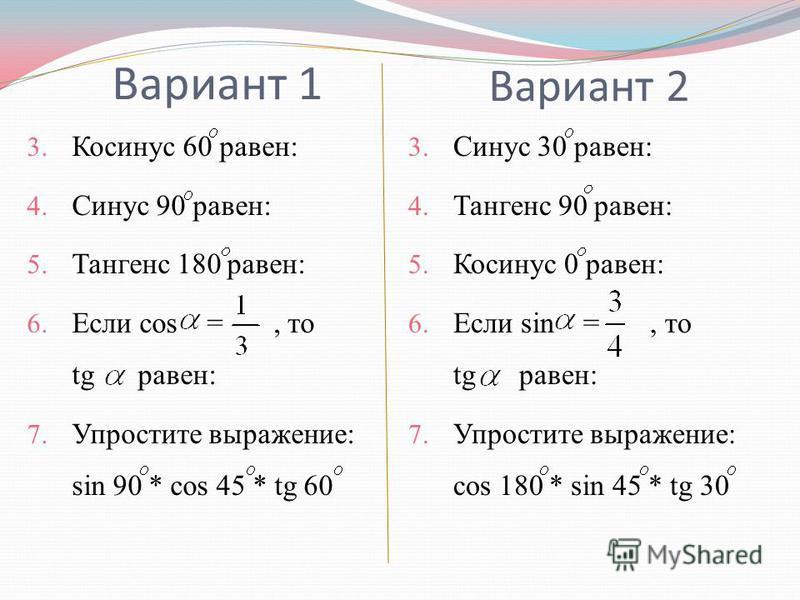 3. Косинус 60 равен: 4. Синус 90 равен: 5. Тангенс 180 равен: 6. Если cos =, то tg равен: 7. Упростите выражение: sin 90 * cos 45 * tg 60 3. Синус 30 равен: 4. Тангенс 90 равен: 5. Косинус 0 равен: 6. Если sin =, то tg равен: 7. Упростите выражение: