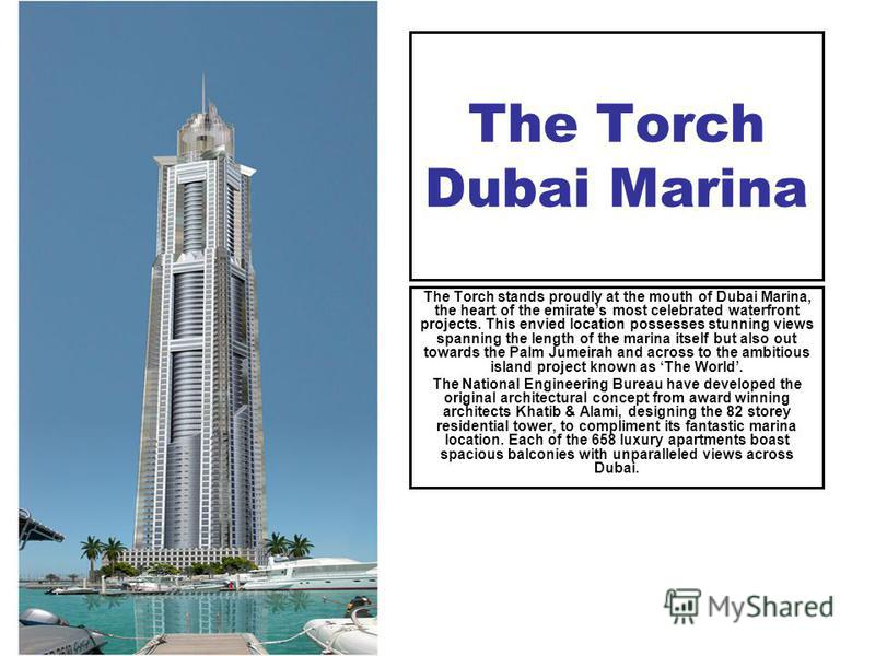 The Torch Dubai Marina The Torch stands proudly at the mouth of Dubai Marina, the heart of the emirates most celebrated waterfront projects. This envied location possesses stunning views spanning the length of the marina itself but also out towards t