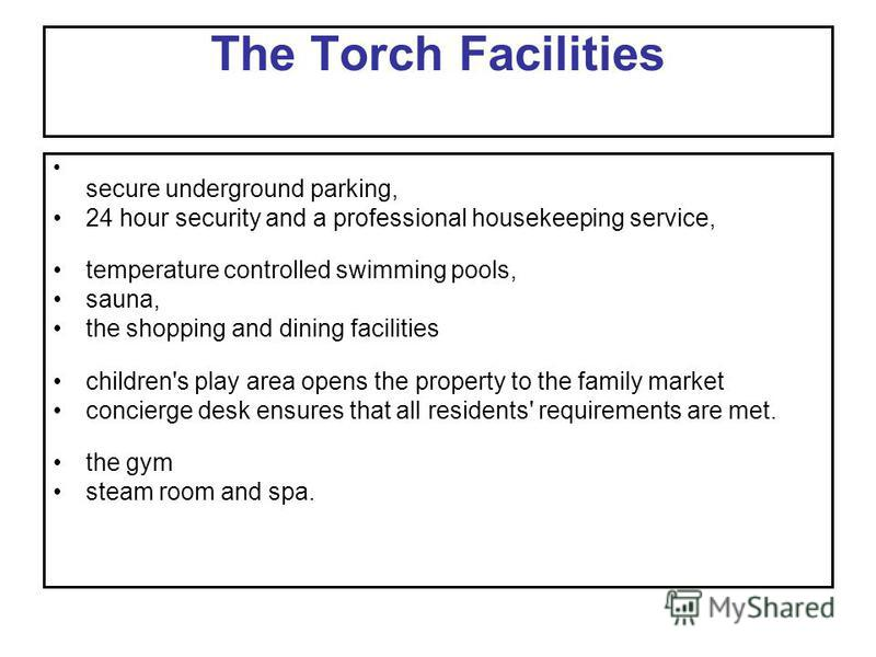 The Torch Facilities secure underground parking, 24 hour security and a professional housekeeping service, temperature controlled swimming pools, sauna, the shopping and dining facilities children's play area opens the property to the family market c