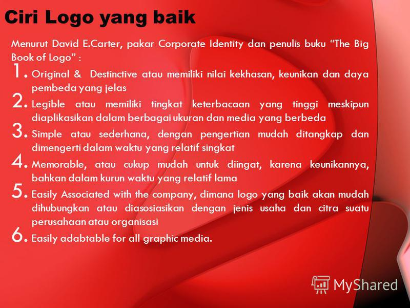 Ciri Logo yang baik Menurut David E.Carter, pakar Corporate Identity dan penulis buku The Big Book of Logo : 1. Original & Destinctive atau memiliki nilai kekhasan, keunikan dan daya pembeda yang jelas 2. Legible atau memiliki tingkat keterbacaan yan
