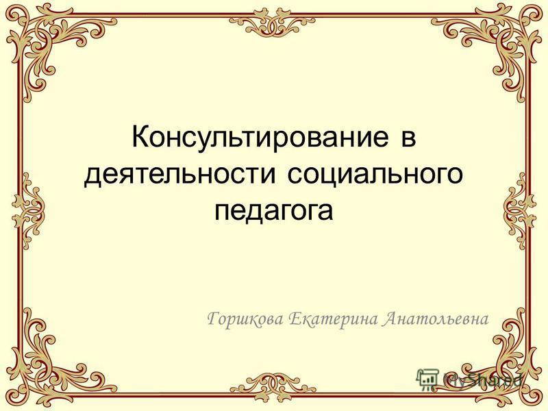 Консультирование в деятельности социального педагога Горшкова Екатерина Анатольевна