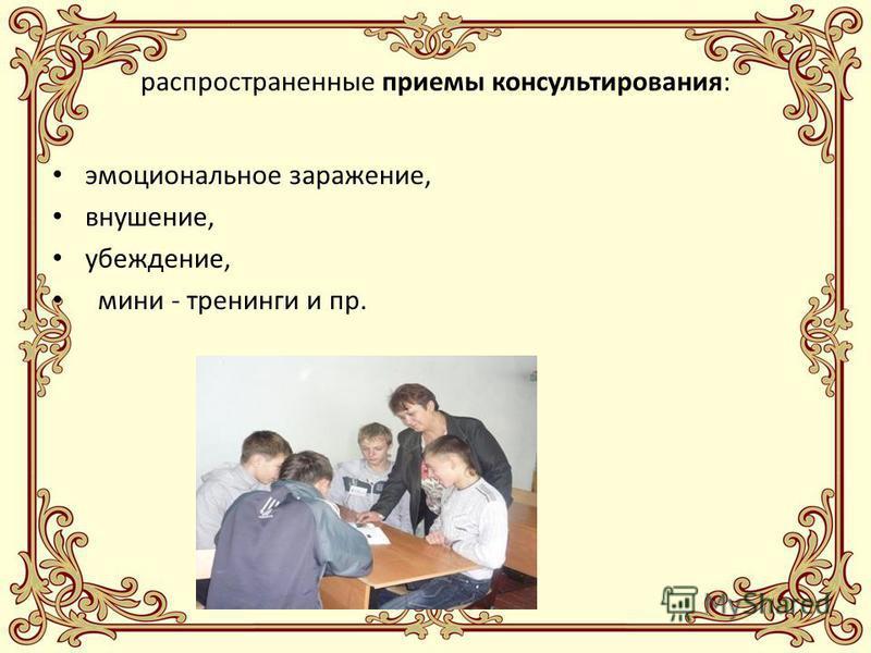 распространенные приемы консультирования: эмоциональное заражение, внушение, убеждение, мини - тренинги и пр.
