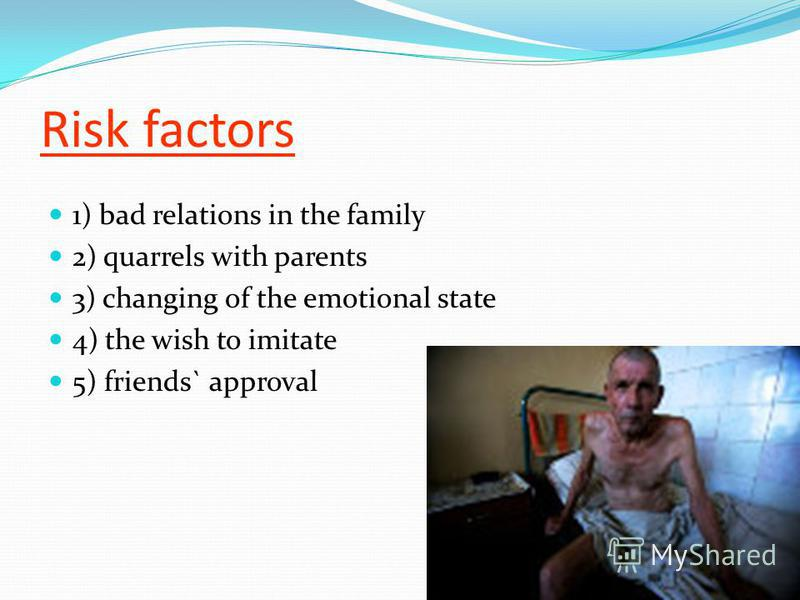 Risk factors 1) bad relations in the family 2) quarrels with parents 3) changing of the emotional state 4) the wish to imitate 5) friends` approval