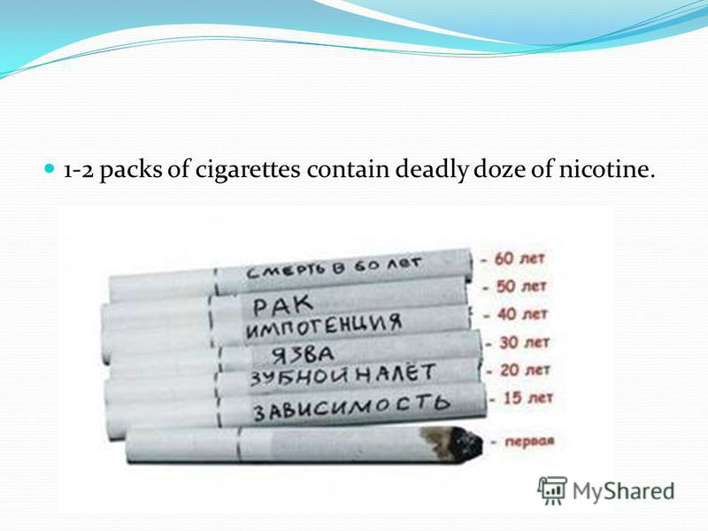 1-2 packs of cigarettes contain deadly doze of nicotine.