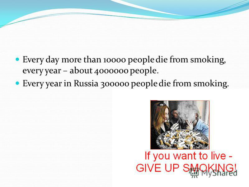 Every day more than 10000 people die from smoking, every year – about 4000000 people. Every year in Russia 300000 people die from smoking.