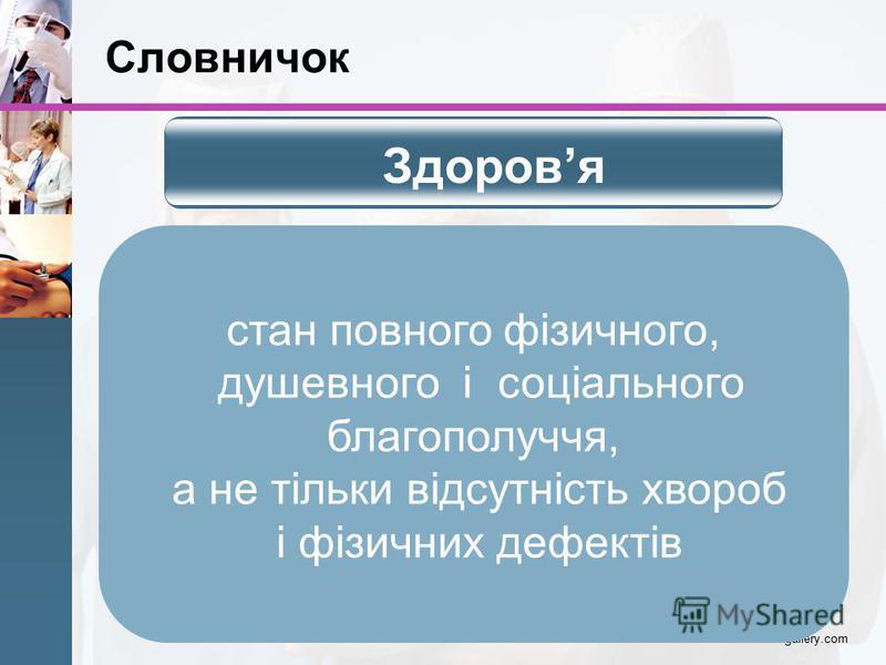 Словничок www.themegallery.com стан повного фізичного, душевного і соціального благополуччя, а не тільки відсутність хвороб і фізичних дефектів Здоровя