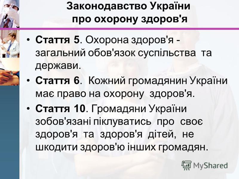 Законодавство України про охорону здоров'я Стаття 5. Охорона здоров'я - загальний обов'язок суспільства та держави. Стаття 6. Кожний громадянин України має право на охорону здоров'я. Стаття 10. Громадяни України зобов'язані піклуватись про своє здоро